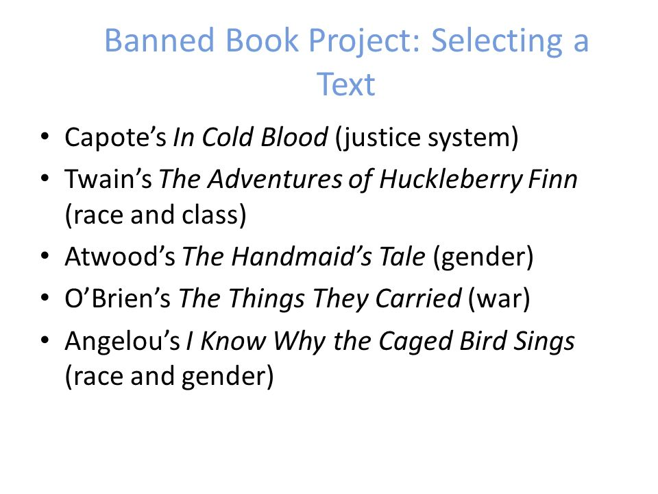 Banned Book Project: Selecting a Text Capotes In Cold Blood (justice system) Twains The Adventures of Huckleberry Finn (race and class) Atwoods The Handmaids Tale (gender) OBriens The Things They Carried (war) Angelous I Know Why the Caged Bird Sings (race and gender)