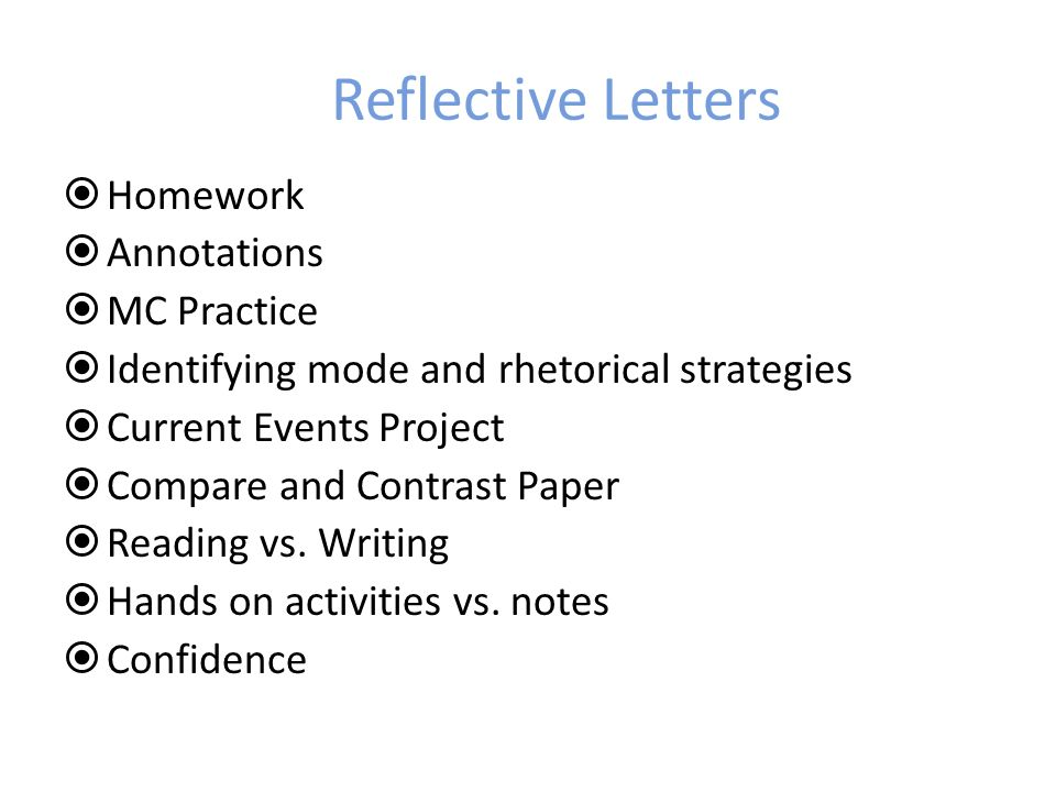 Reflective Letters Homework Annotations MC Practice Identifying mode and rhetorical strategies Current Events Project Compare and Contrast Paper Reading vs.