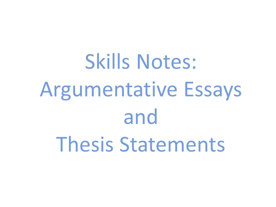 Skills Notes: Argumentative Essays and Thesis Statements