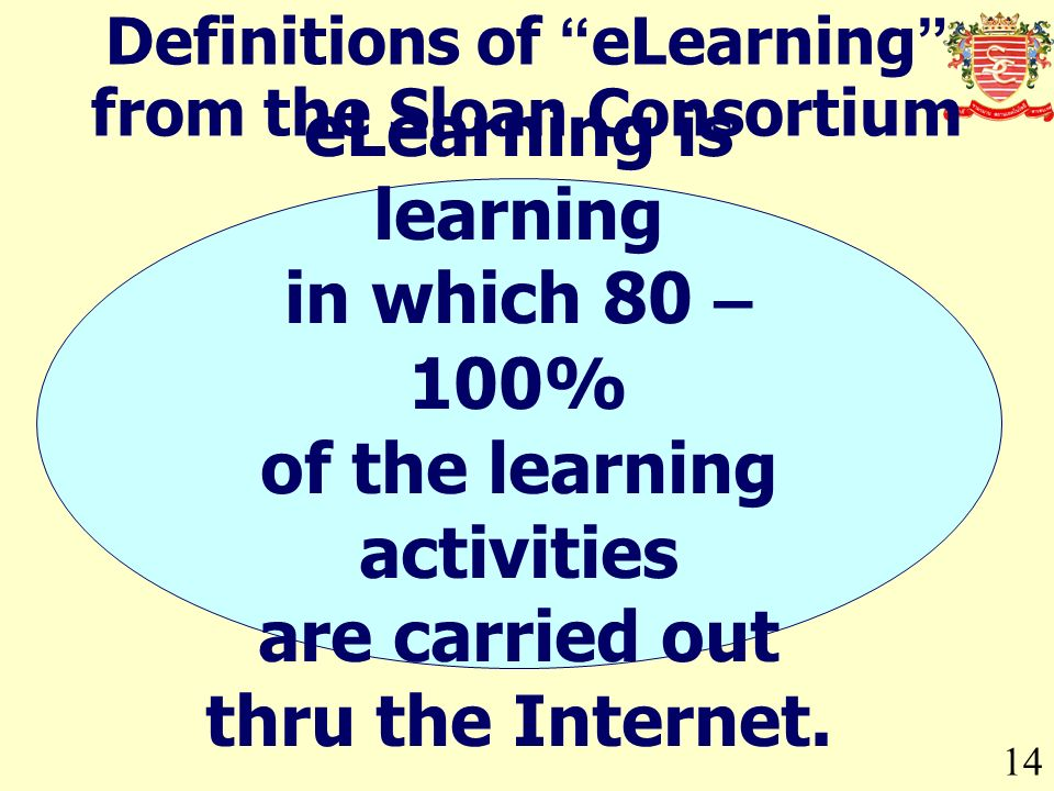 14 Definitions of eLearning from the Sloan Consortium eLearning is learning in which 80 – 100% of the learning activities are carried out thru the Internet.