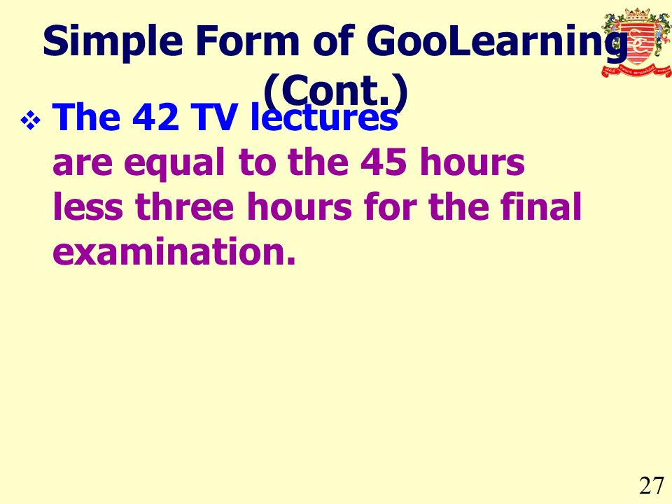 27 Simple Form of GooLearning (Cont.) The 42 TV lectures are equal to the 45 hours less three hours for the final examination.