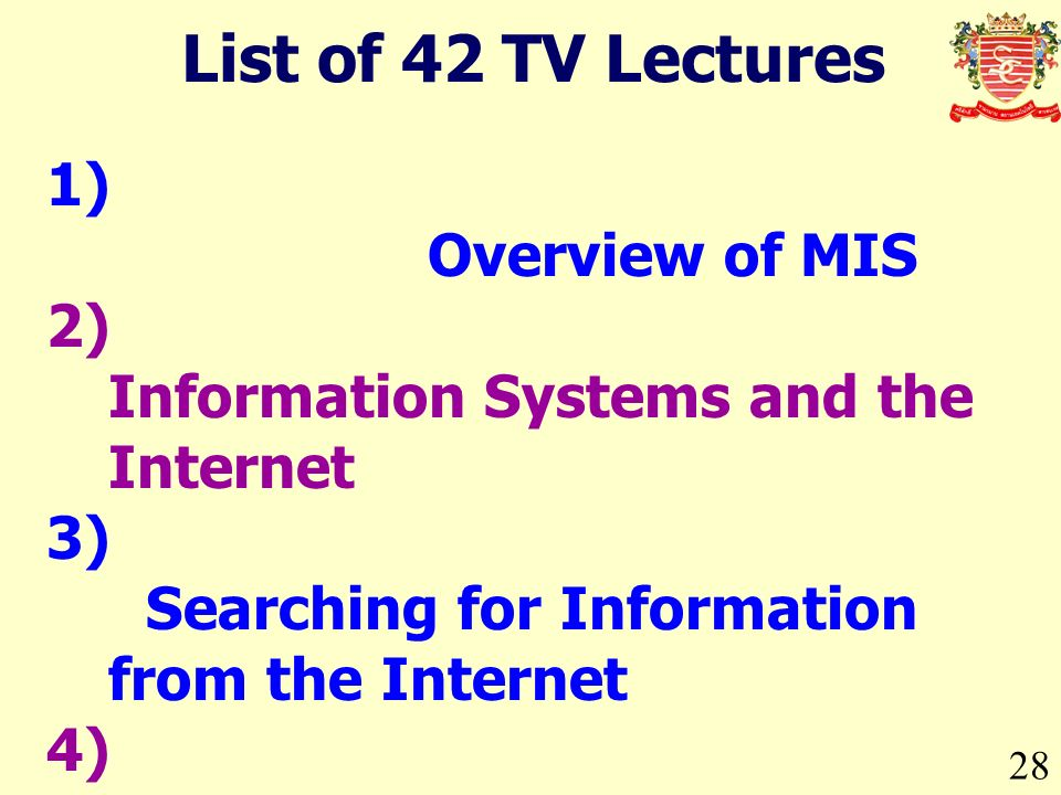 28 1) Overview of MIS 2) Information Systems and the Internet 3) Searching for Information from the Internet 4) Dot Com Companies 5) Payment Systems for Dot Com 6) Intranet in Organizations 7) Why Information Systems.
