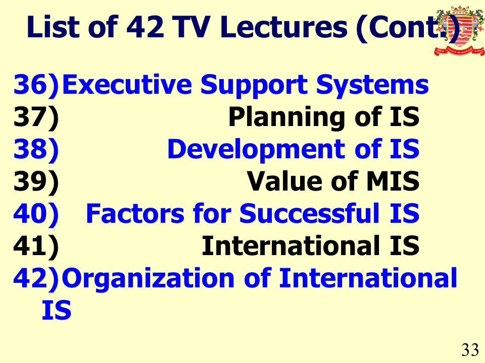 33 36)Executive Support Systems 37)Planning of IS 38)Development of IS 39)Value of MIS 40)Factors for Successful IS 41)International IS 42)Organization of International IS List of 42 TV Lectures (Cont.)