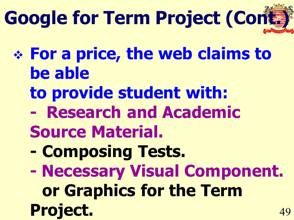 49 Google for Term Project (Cont.) For a price, the web claims to be able to provide student with: - Research and Academic Source Material.