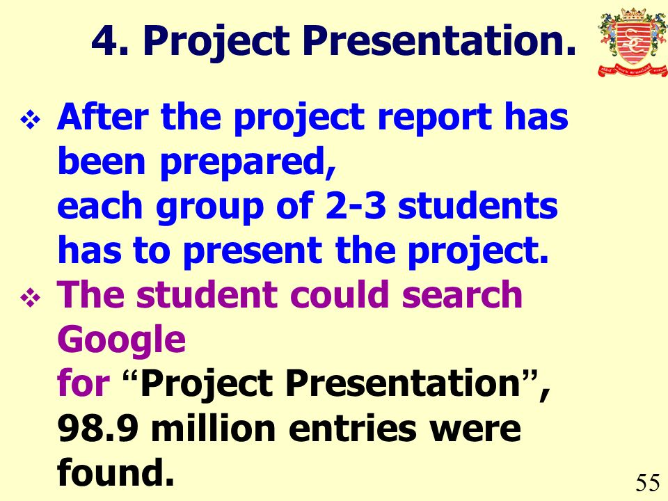 55 After the project report has been prepared, each group of 2-3 students has to present the project.