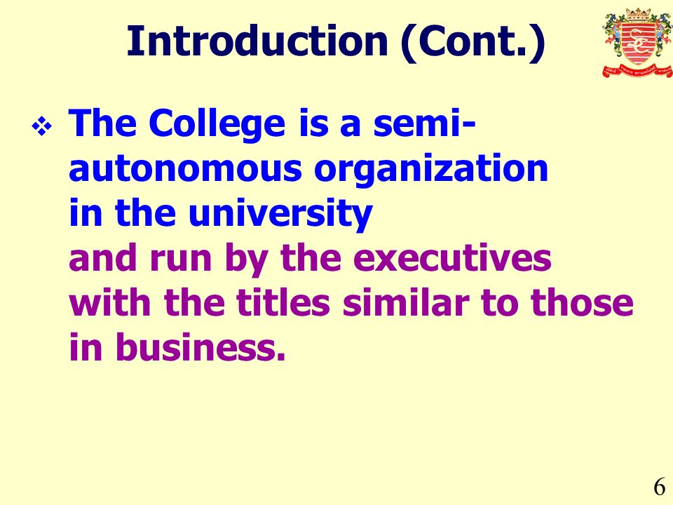 6 Introduction (Cont.) The College is a semi- autonomous organization in the university and run by the executives with the titles similar to those in business.