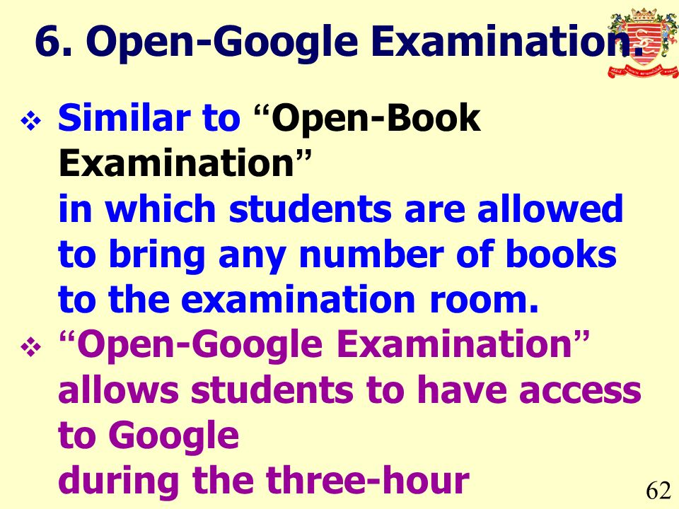 62 Similar to Open-Book Examination in which students are allowed to bring any number of books to the examination room.
