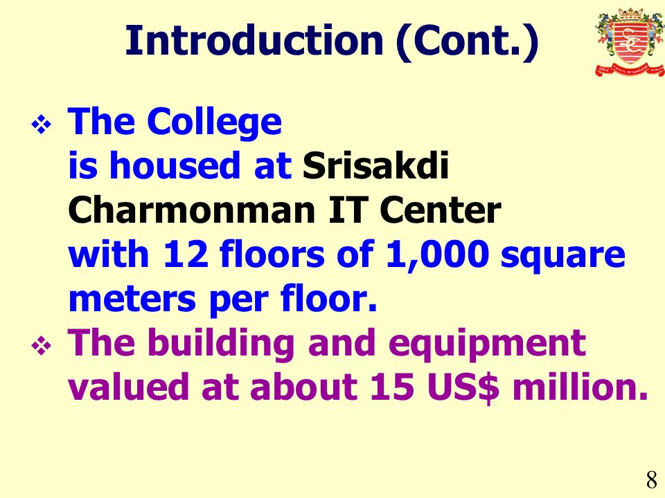 8 Introduction (Cont.) The College is housed at Srisakdi Charmonman IT Center with 12 floors of 1,000 square meters per floor.