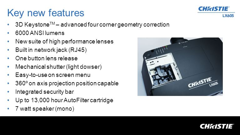 Key new features 3D Keystone TM – advanced four corner geometry correction 6000 ANSI lumens New suite of high performance lenses Built in network jack (RJ45) One button lens release Mechanical shutter (light dowser) Easy-to-use on screen menu 360º on axis projection position capable Integrated security bar Up to 13,000 hour AutoFilter cartridge 7 watt speaker (mono)