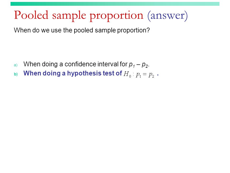 Pooled sample proportion (answer) When do we use the pooled sample proportion.