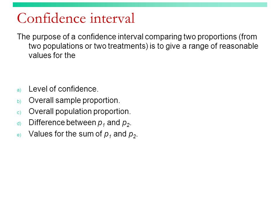 Confidence interval The purpose of a confidence interval comparing two proportions (from two populations or two treatments) is to give a range of reasonable values for the a) Level of confidence.