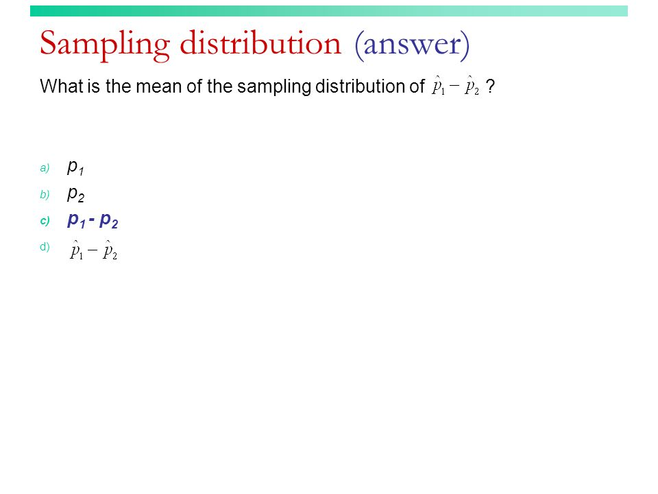 Sampling distribution (answer) What is the mean of the sampling distribution of .