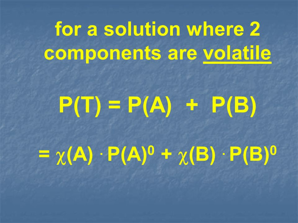 for a solution where 2 components are volatile P(T) = P(A) + P(B) = (A). P(A) 0 + (B). P(B) 0