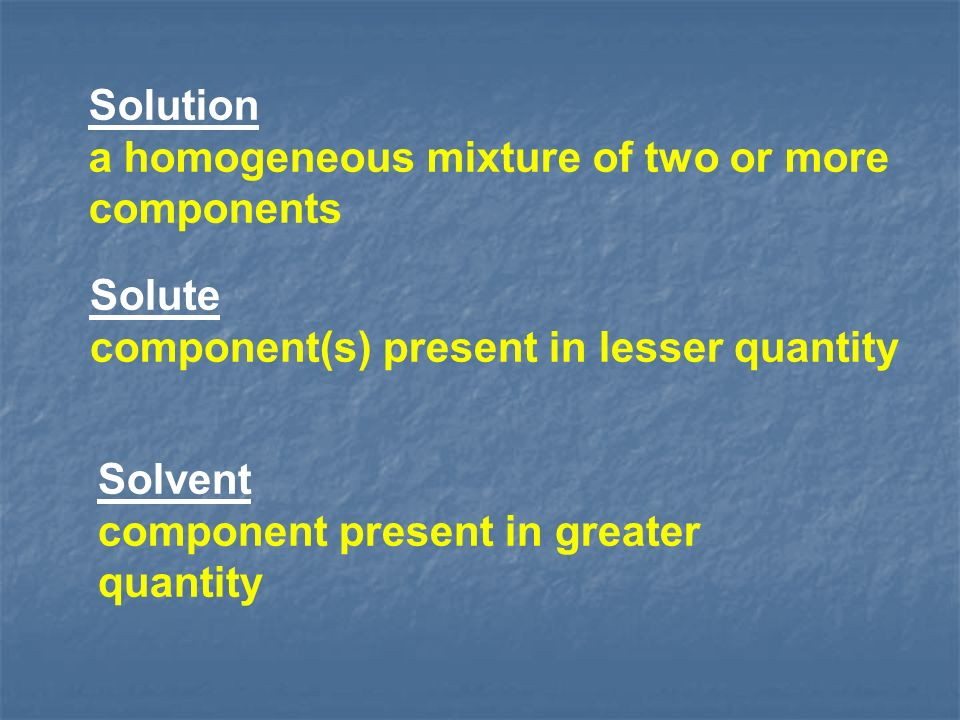 Solution a homogeneous mixture of two or more components Solute component(s) present in lesser quantity Solvent component present in greater quantity