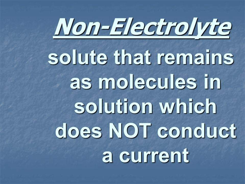 Non-Electrolyte solute that remains as molecules in solution which does NOT conduct a current