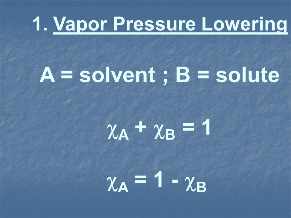 1. Vapor Pressure Lowering A = solvent ; B = solute A + B = 1 A = 1 - B