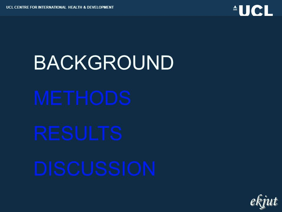 UCL CENTRE FOR INTERNATIONAL HEALTH & DEVELOPMENT BACKGROUND METHODS RESULTS DISCUSSION ekjut