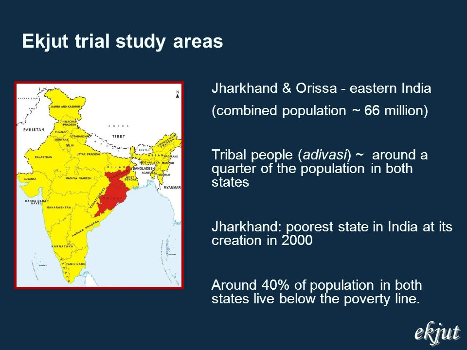 Ekjut trial study areas Jharkhand & Orissa - eastern India (combined population ~ 66 million) Tribal people (adivasi) ~ around a quarter of the population in both states Jharkhand: poorest state in India at its creation in 2000 Around 40% of population in both states live below the poverty line.