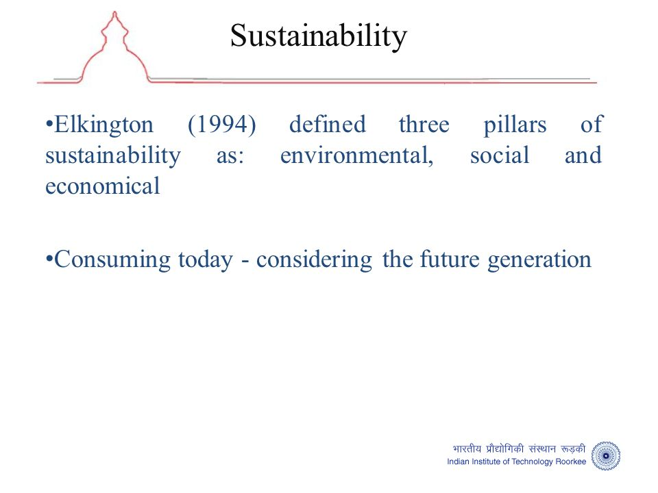 Elkington (1994) defined three pillars of sustainability as: environmental, social and economical Consuming today - considering the future generation Sustainability