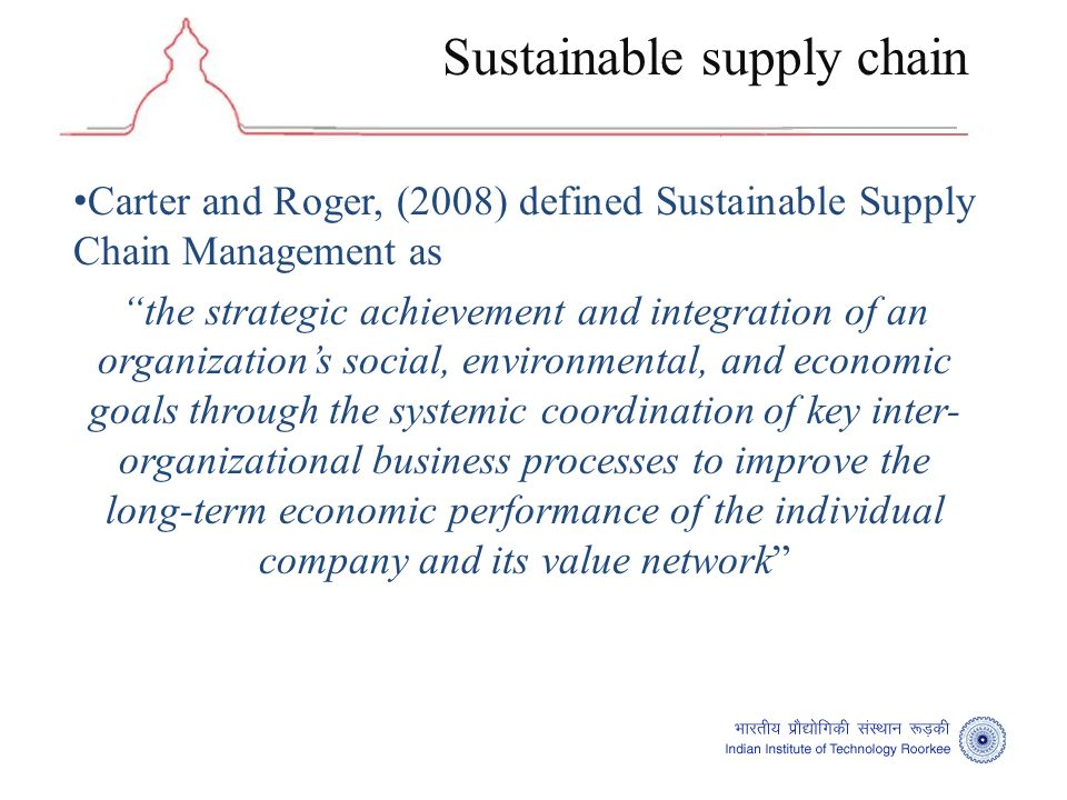 Carter and Roger, (2008) defined Sustainable Supply Chain Management as the strategic achievement and integration of an organizations social, environmental, and economic goals through the systemic coordination of key inter- organizational business processes to improve the long-term economic performance of the individual company and its value network Sustainable supply chain