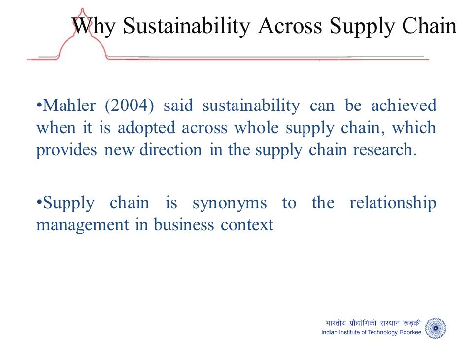 Mahler (2004) said sustainability can be achieved when it is adopted across whole supply chain, which provides new direction in the supply chain research.