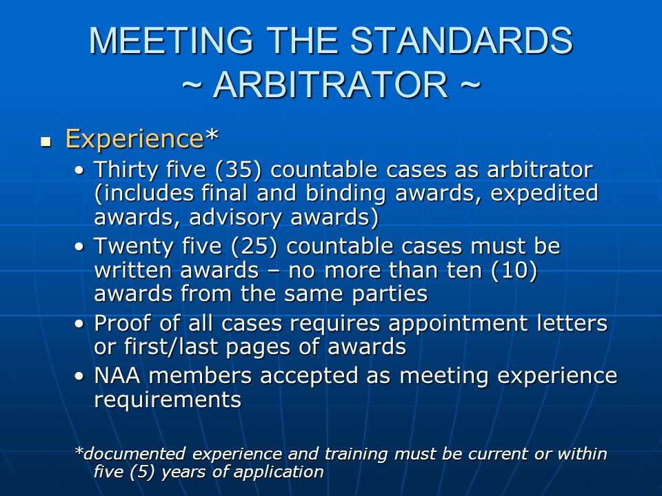 MEETING THE STANDARDS ~ ARBITRATOR ~ Experience* Experience* Thirty five (35) countable cases as arbitrator (includes final and binding awards, expedited awards, advisory awards)Thirty five (35) countable cases as arbitrator (includes final and binding awards, expedited awards, advisory awards) Twenty five (25) countable cases must be written awards – no more than ten (10) awards from the same partiesTwenty five (25) countable cases must be written awards – no more than ten (10) awards from the same parties Proof of all cases requires appointment letters or first/last pages of awardsProof of all cases requires appointment letters or first/last pages of awards NAA members accepted as meeting experience requirementsNAA members accepted as meeting experience requirements *documented experience and training must be current or within five (5) years of application