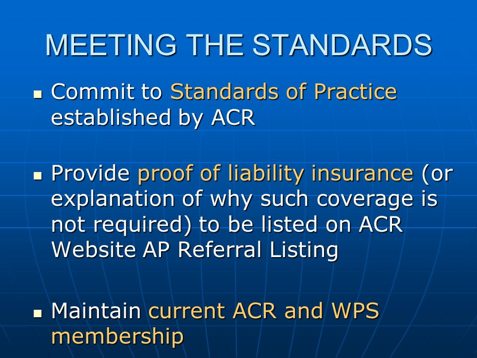 Commit to Standards of Practice established by ACR Commit to Standards of Practice established by ACR Provide proof of liability insurance (or explanation of why such coverage is not required) to be listed on ACR Website AP Referral Listing Provide proof of liability insurance (or explanation of why such coverage is not required) to be listed on ACR Website AP Referral Listing Maintain current ACR and WPS membership Maintain current ACR and WPS membership MEETING THE STANDARDS