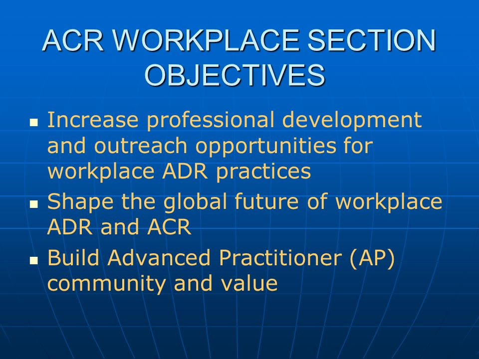 ACR WORKPLACE SECTION OBJECTIVES Increase professional development and outreach opportunities for workplace ADR practices Shape the global future of workplace ADR and ACR Build Advanced Practitioner (AP) community and value