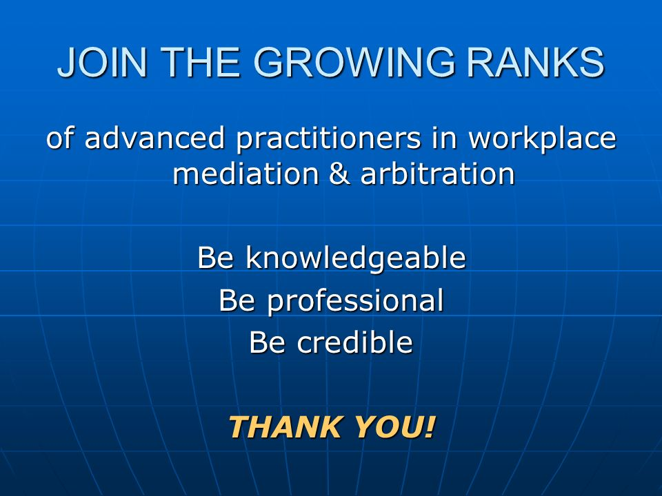 JOIN THE GROWING RANKS of advanced practitioners in workplace mediation & arbitration Be knowledgeable Be professional Be credible THANK YOU!