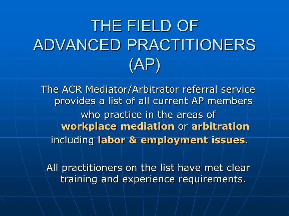 THE FIELD OF ADVANCED PRACTITIONERS (AP) The ACR Mediator/Arbitrator referral service provides a list of all current AP members who practice in the areas of workplace mediation or arbitration including labor & employment issues.