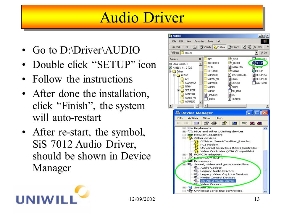 12/09/ Audio Driver Go to D:\Driver\AUDIO Double click SETUP icon Follow the instructions After done the installation, click Finish, the system will auto-restart After re-start, the symbol, SiS 7012 Audio Driver, should be shown in Device Manager