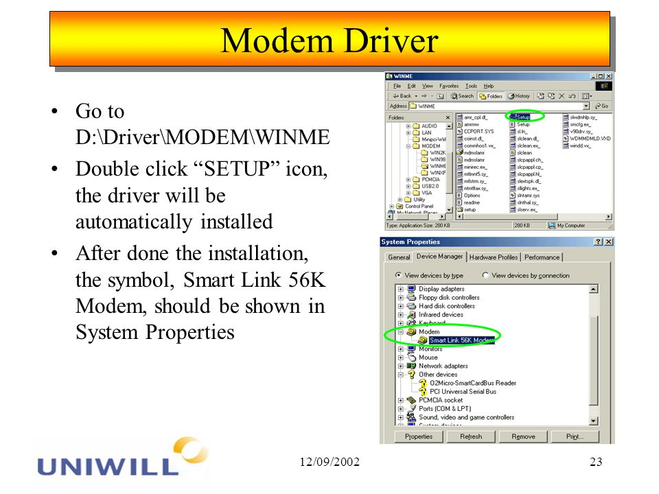 12/09/ Modem Driver Go to D:\Driver\MODEM\WINME Double click SETUP icon, the driver will be automatically installed After done the installation, the symbol, Smart Link 56K Modem, should be shown in System Properties