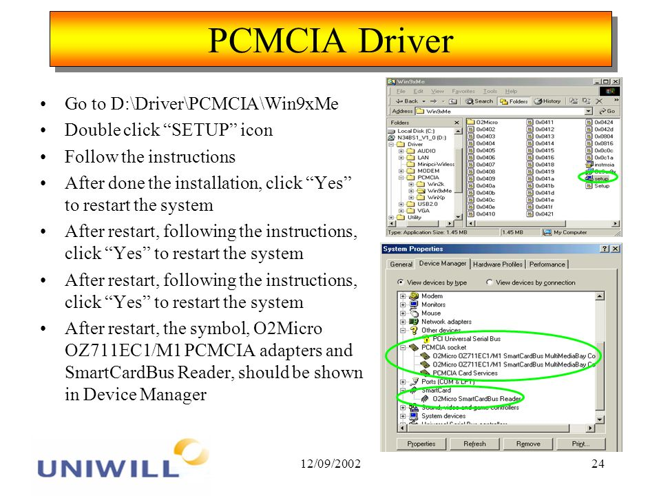 12/09/ PCMCIA Driver Go to D:\Driver\PCMCIA\Win9xMe Double click SETUP icon Follow the instructions After done the installation, click Yes to restart the system After restart, following the instructions, click Yes to restart the system After restart, the symbol, O2Micro OZ711EC1/M1 PCMCIA adapters and SmartCardBus Reader, should be shown in Device Manager