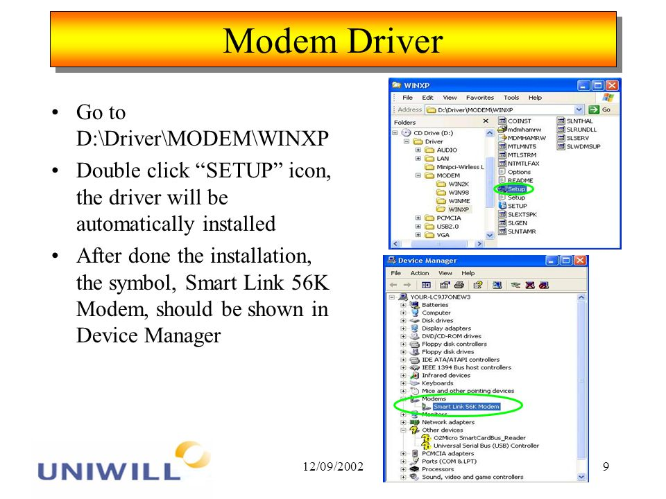 12/09/20029 Modem Driver Go to D:\Driver\MODEM\WINXP Double click SETUP icon, the driver will be automatically installed After done the installation, the symbol, Smart Link 56K Modem, should be shown in Device Manager