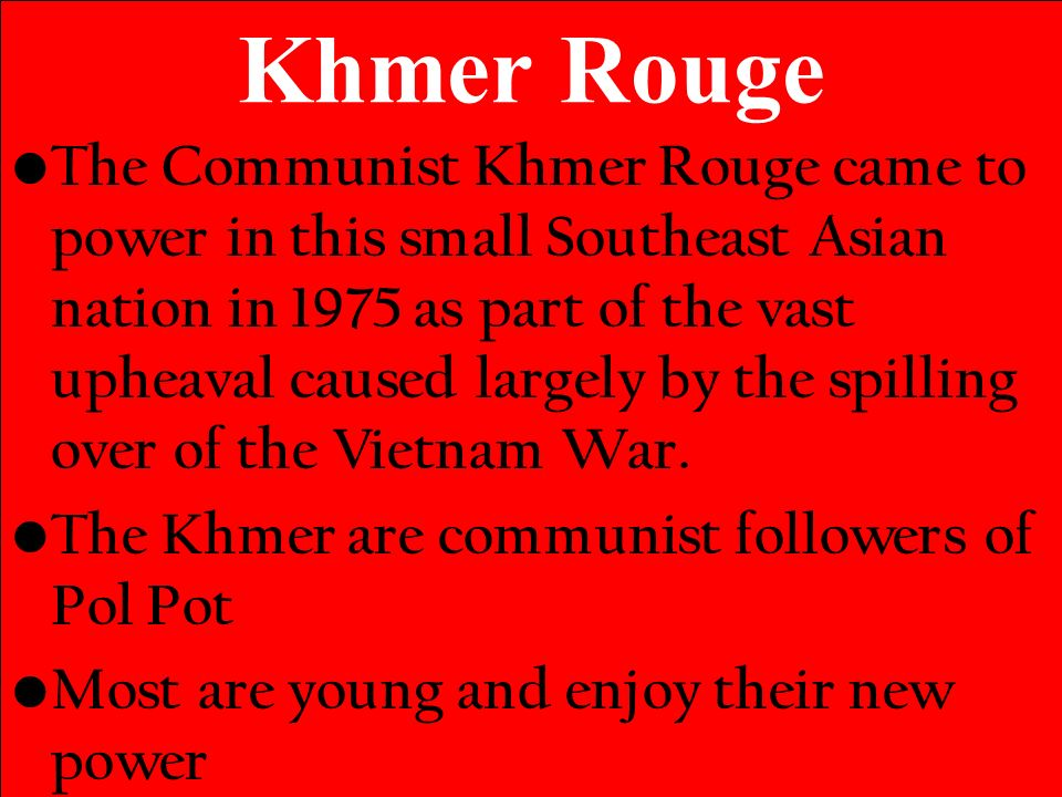 Khmer Rouge The Communist Khmer Rouge came to power in this small Southeast Asian nation in 1975 as part of the vast upheaval caused largely by the spilling over of the Vietnam War.