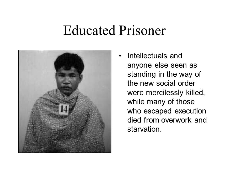 Educated Prisoner Intellectuals and anyone else seen as standing in the way of the new social order were mercilessly killed, while many of those who escaped execution died from overwork and starvation.