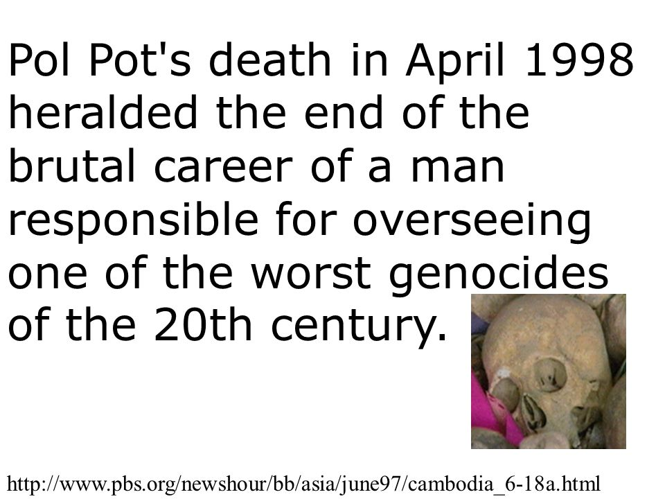 Pol Pot s death in April 1998 heralded the end of the brutal career of a man responsible for overseeing one of the worst genocides of the 20th century.