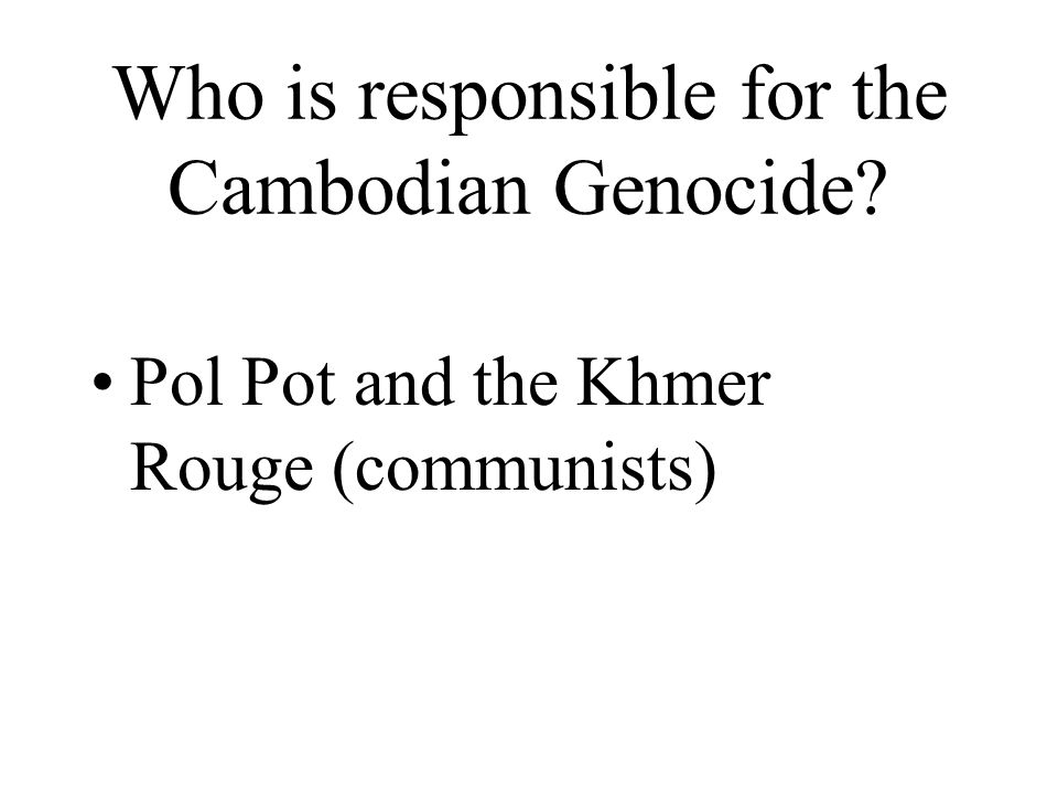 Who is responsible for the Cambodian Genocide Pol Pot and the Khmer Rouge (communists)