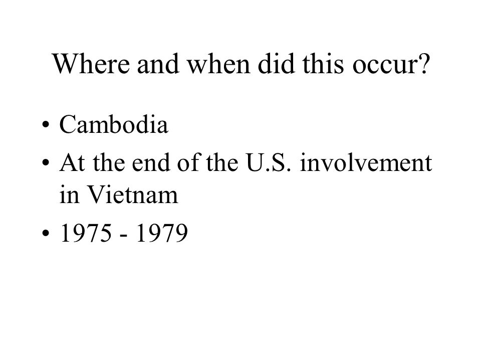 Where and when did this occur Cambodia At the end of the U.S. involvement in Vietnam 1975 - 1979