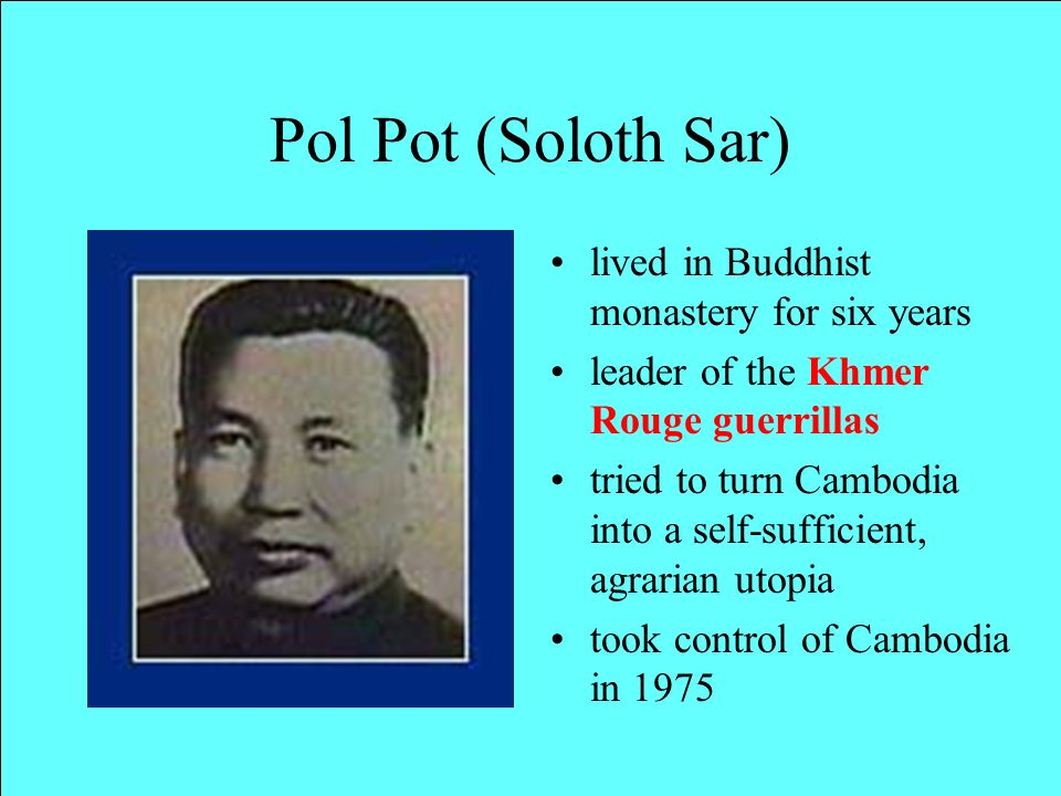 Pol Pot (Soloth Sar) lived in Buddhist monastery for six years leader of the Khmer Rouge guerrillas tried to turn Cambodia into a self-sufficient, agrarian utopia took control of Cambodia in 1975