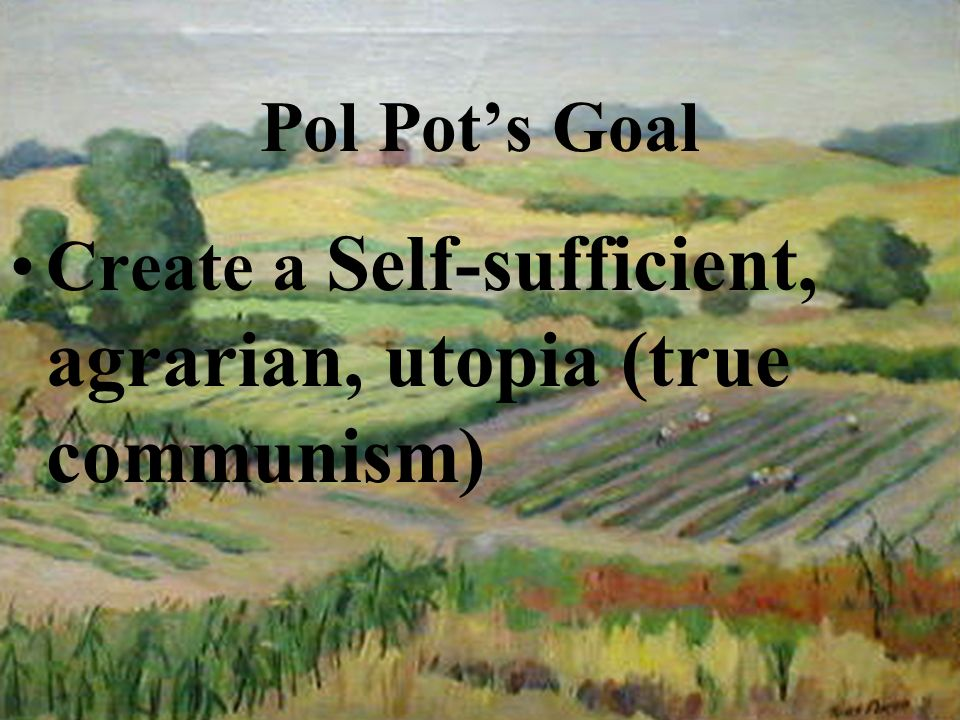 Pol Pots Goal Create a Self-sufficient, agrarian, utopia (true communism)