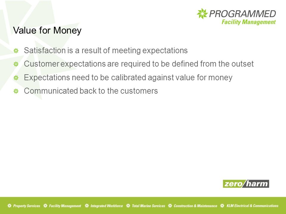 Value for Money Satisfaction is a result of meeting expectations Customer expectations are required to be defined from the outset Expectations need to be calibrated against value for money Communicated back to the customers