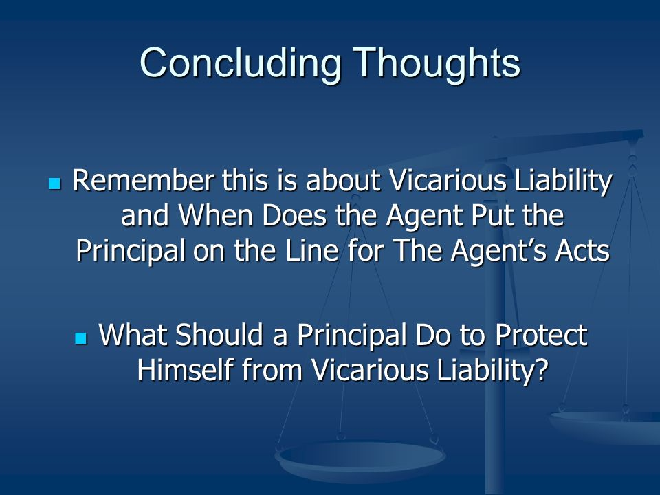 Concluding Thoughts Remember this is about Vicarious Liability and When Does the Agent Put the Principal on the Line for The Agents Acts Remember this is about Vicarious Liability and When Does the Agent Put the Principal on the Line for The Agents Acts What Should a Principal Do to Protect Himself from Vicarious Liability.