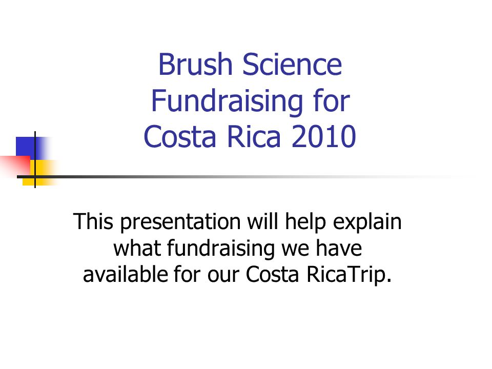 Brush Science Fundraising for Costa Rica 2010 This presentation will help explain what fundraising we have available for our Costa RicaTrip.