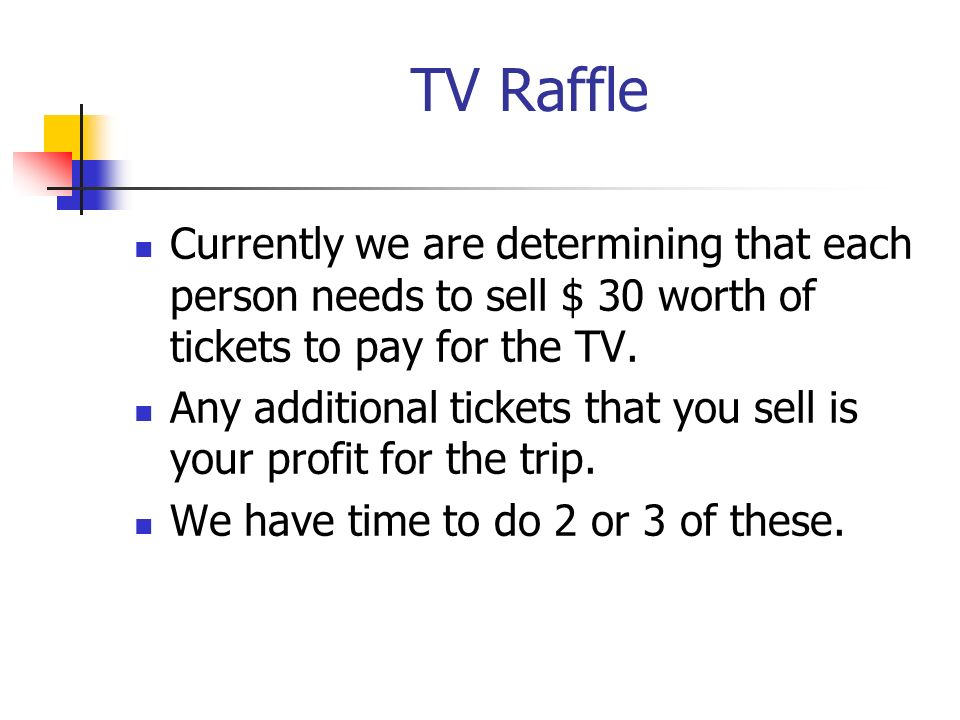 TV Raffle Currently we are determining that each person needs to sell $ 30 worth of tickets to pay for the TV.