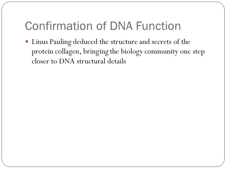 Confirmation of DNA Function Linus Pauling deduced the structure and secrets of the protein collagen, bringing the biology community one step closer to DNA structural details