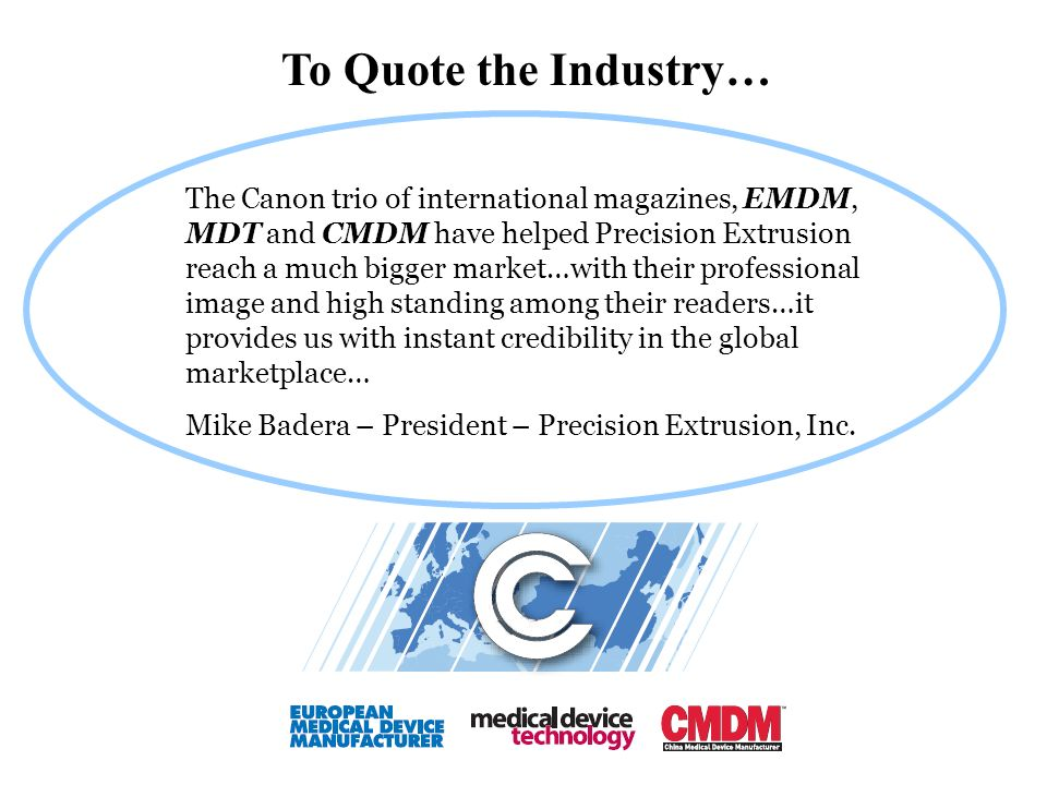 The Canon trio of international magazines, EMDM, MDT and CMDM have helped Precision Extrusion reach a much bigger market…with their professional image and high standing among their readers…it provides us with instant credibility in the global marketplace… Mike Badera – President – Precision Extrusion, Inc.