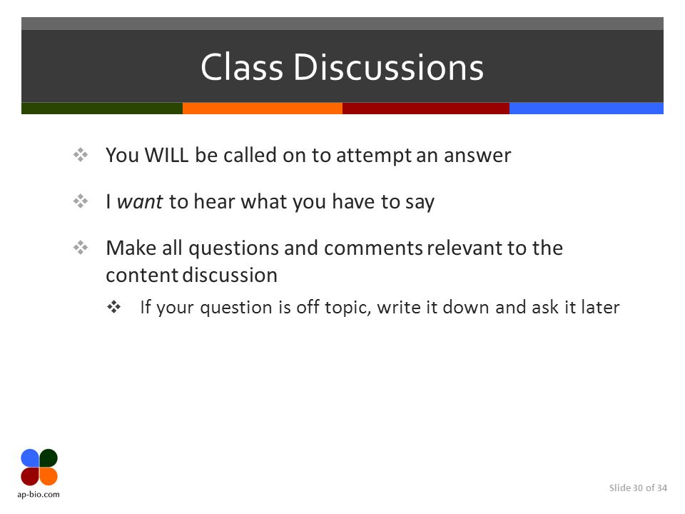 Slide 30 of 34 Class Discussions You WILL be called on to attempt an answer I want to hear what you have to say Make all questions and comments relevant to the content discussion If your question is off topic, write it down and ask it later