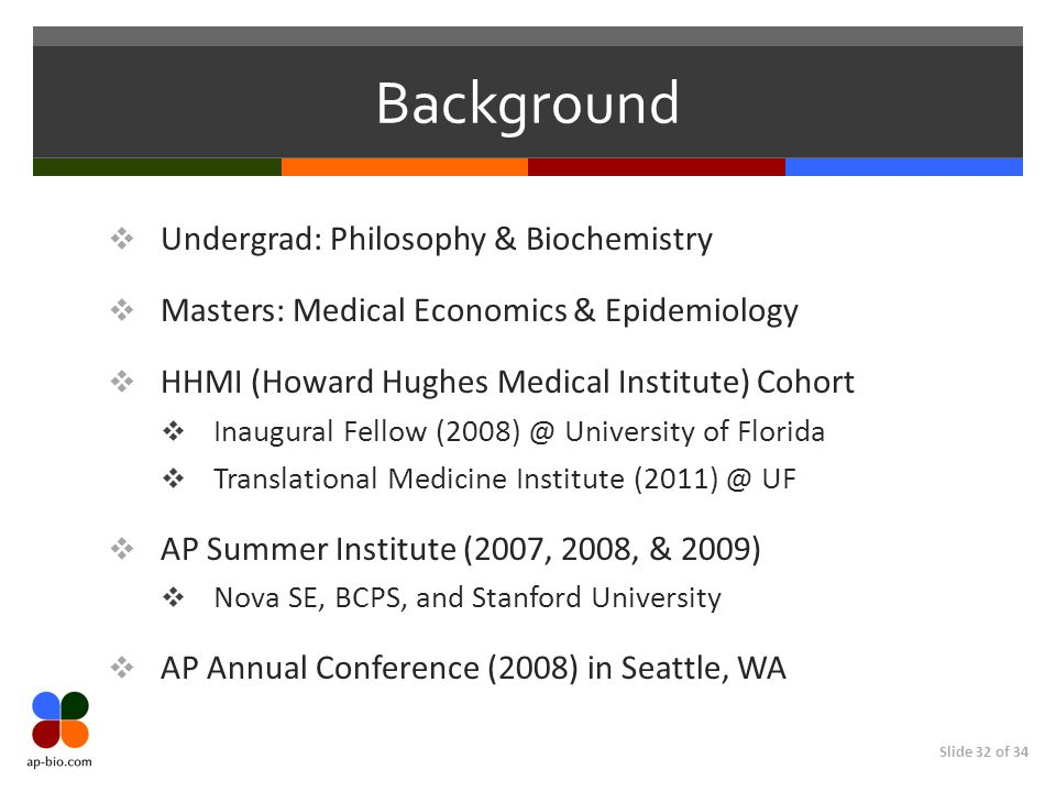 Slide 32 of 34 Background Undergrad: Philosophy & Biochemistry Masters: Medical Economics & Epidemiology HHMI (Howard Hughes Medical Institute) Cohort Inaugural Fellow University of Florida Translational Medicine Institute UF AP Summer Institute (2007, 2008, & 2009) Nova SE, BCPS, and Stanford University AP Annual Conference (2008) in Seattle, WA