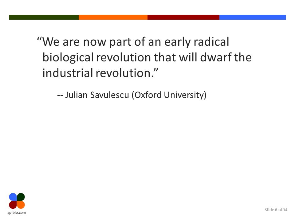 Slide 8 of 34 We are now part of an early radical biological revolution that will dwarf the industrial revolution.